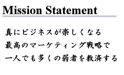 Mission Statement/真にビジネスが楽しくなる最高のマーケティング戦略で一人でも多くの弱者を救済する